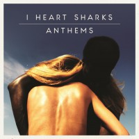 "I Heart Sharks – ""Anthems"" (Island/Universal)"